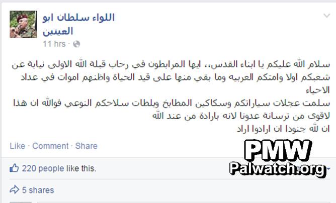 19.11.14 - pagina Facebook di Sultan Abu Al-Einein, consigliere di Abu Mazen e membro del Comitato Centrale di Fatah: «La pace sia su di voi, oh figli di Gerusalemme. Oh, voi che fate la ribat [guerra per la terra rivendicata come islamica] nelle piazze della prima direzione della preghiera di Allah [cioè al-Aqsa], in nome del vostro popolo e la vostra nazione araba ... Benedette siano le vostre armi di qualità , le ruote delle vostre auto, le vostre mannaie e i vostri coltelli da cucina. Per Allah, queste sono più forti degli arsenali dei nostri nemici, perché sono secondo la volontà di Allah. Noi siamo i soldati di Allah» (Cliccare per ingrandire)